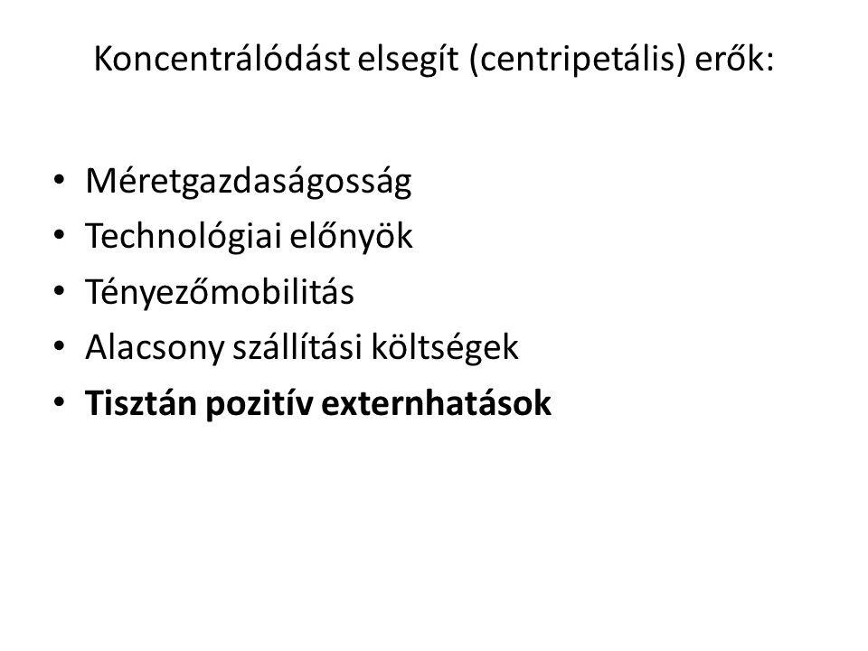 Koncentrálódást elsegít (centripetális) erők: Méretgazdaságosság Technológiai előnyök Tényezőmobilitás Alacsony szállítási költségek Tisztán pozitív externhatások
