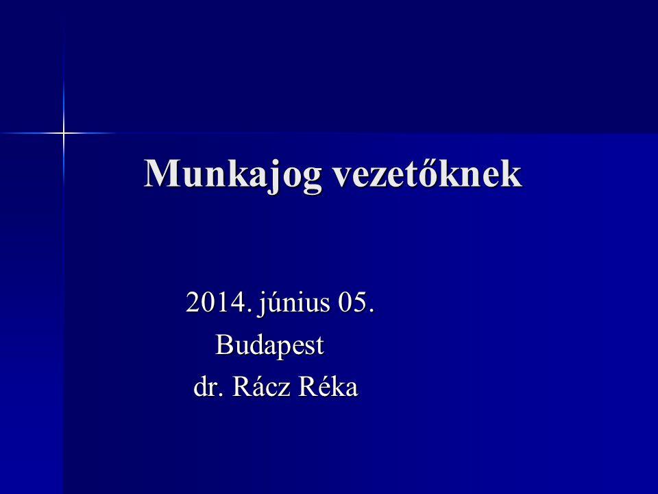 Munkajog vezetőknek 2014. június 05. 2014. június 05. Budapest Budapest dr. Rácz Réka dr. Rácz Réka