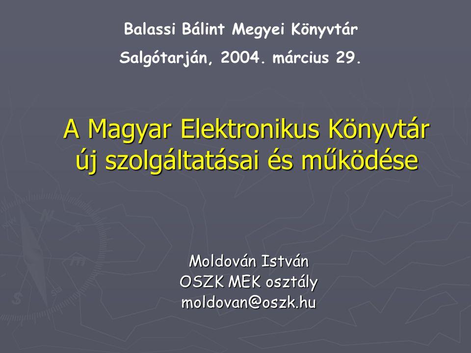 A Magyar Elektronikus Könyvtár új szolgáltatásai és működése Moldován István OSZK MEK osztály moldovan@oszk.hu Balassi Bálint Megyei Könyvtár Salgótarján, 2004.