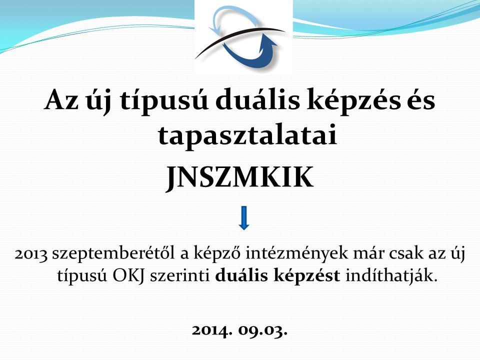 Az új típusú duális képzés és tapasztalatai JNSZMKIK 2013 szeptemberétől a képző intézmények már csak az új típusú OKJ szerinti duális képzést indíthatják.