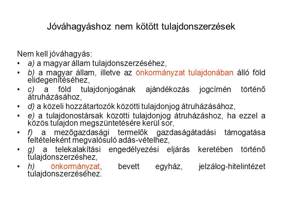 Jóváhagyáshoz nem kötött tulajdonszerzések Nem kell jóváhagyás: a) a magyar állam tulajdonszerzéséhez, b) a magyar állam, illetve az önkormányzat tula