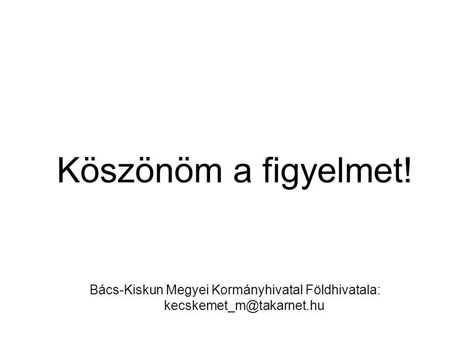 Köszönöm a figyelmet! Bács-Kiskun Megyei Kormányhivatal Földhivatala: kecskemet_m@takarnet.hu