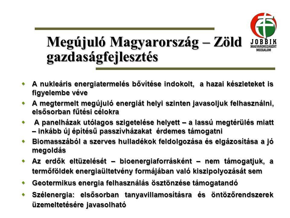Megújuló Magyarország – Zöld gazdaságfejlesztés  A nukleáris energiatermelés bővítése indokolt, a hazai készleteket is figyelembe véve  A megtermelt
