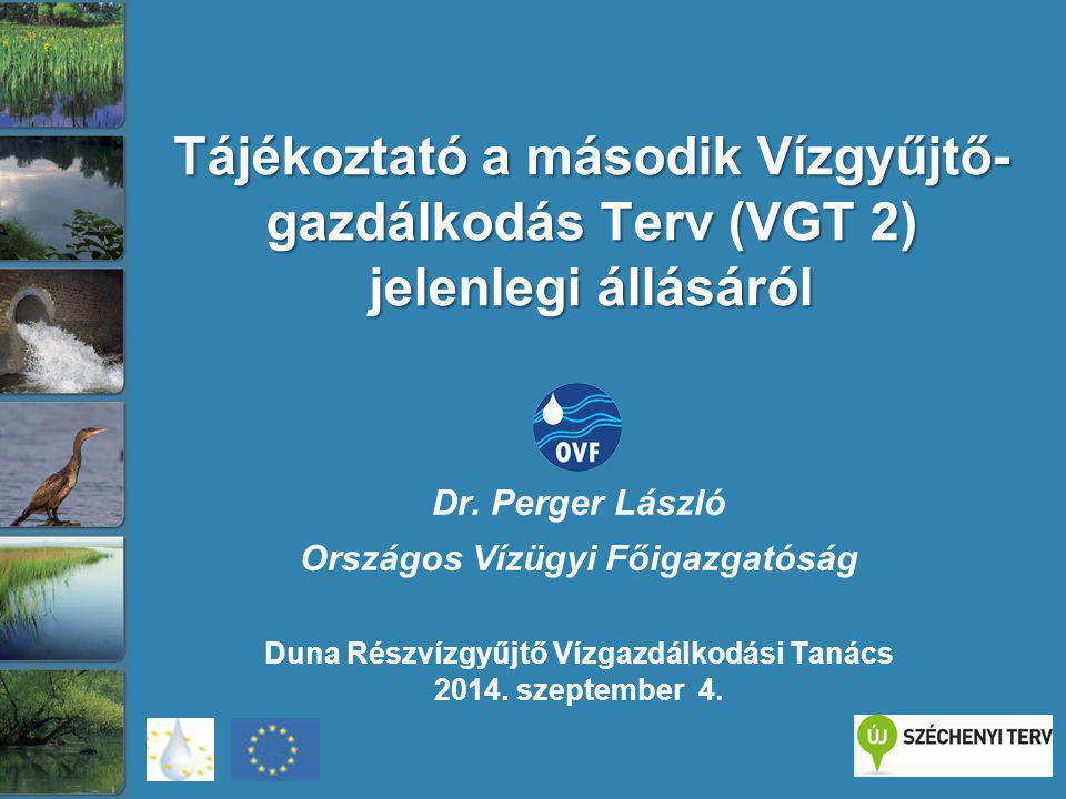 Tájékoztató a második Vízgyűjtő- gazdálkodás Terv (VGT 2) jelenlegi állásáról Dr. Perger László Országos Vízügyi Főigazgatóság Duna Részvízgyűjtő Vízg