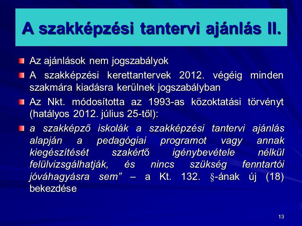 13 A szakképzési tantervi ajánlás II. Az ajánlások nem jogszabályok A szakképzési kerettantervek 2012. végéig minden szakmára kiadásra kerülnek jogsza