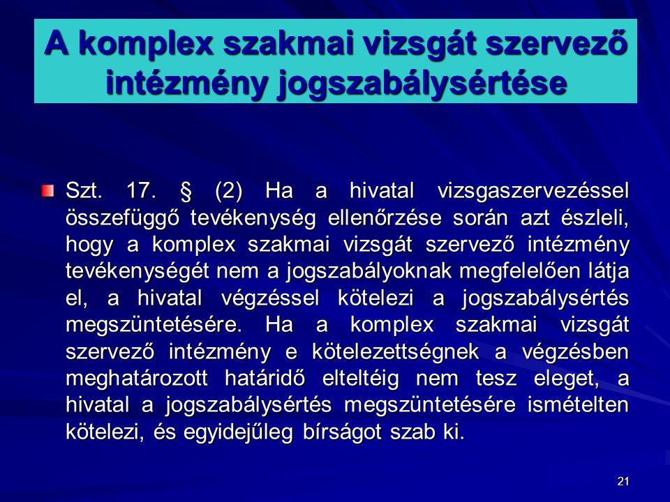 21 A komplex szakmai vizsgát szervező intézmény jogszabálysértése Szt. 17. § (2) Ha a hivatal vizsgaszervezéssel összefüggő tevékenység ellenőrzése so