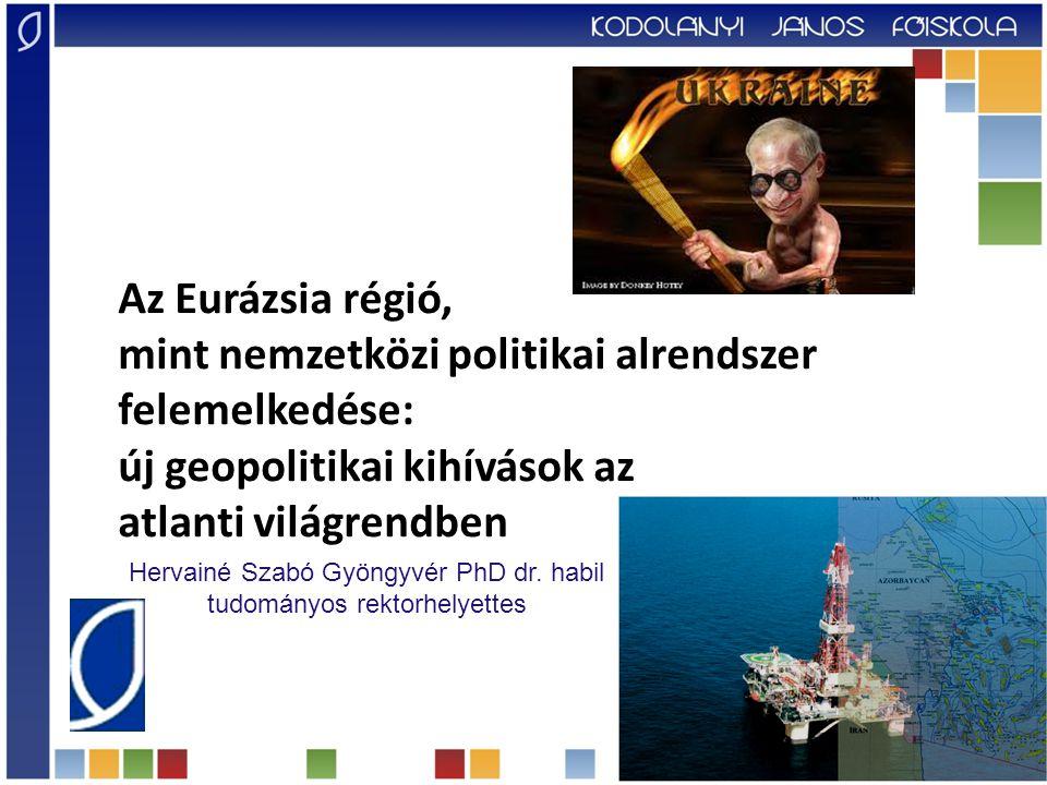 Az Eurázsia régió, mint nemzetközi politikai alrendszer felemelkedése: új geopolitikai kihívások az atlanti világrendben Hervainé Szabó Gyöngyvér PhD dr.
