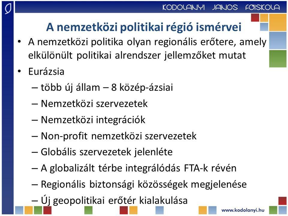 A nemzetközi politikai régió ismérvei A nemzetközi politika olyan regionális erőtere, amely elkülönült politikai alrendszer jellemzőket mutat Eurázsia – több új állam – 8 közép-ázsiai – Nemzetközi szervezetek – Nemzetközi integrációk – Non-profit nemzetközi szervezetek – Globális szervezetek jelenléte – A globalizált térbe integrálódás FTA-k révén – Regionális biztonsági közösségek megjelenése – Új geopolitikai erőtér kialakulása