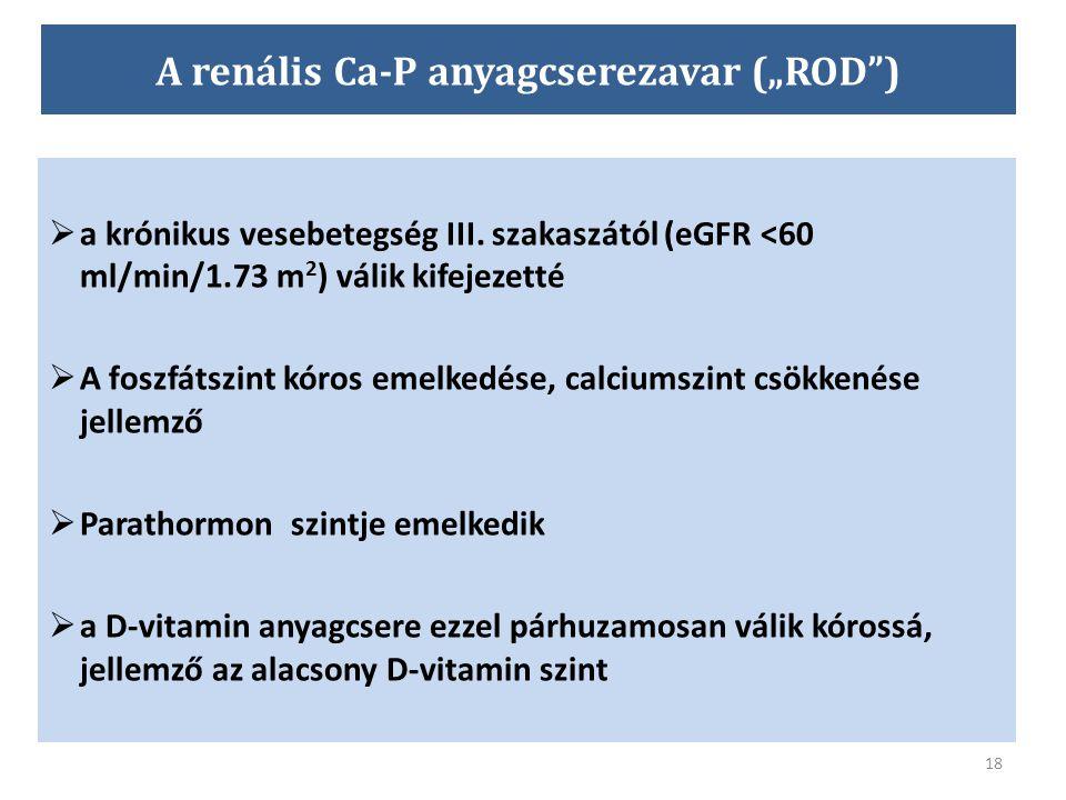 """18 A renális Ca-P anyagcserezavar (""""ROD"""")  a krónikus vesebetegség III. szakaszától (eGFR <60 ml/min/1.73 m 2 ) válik kifejezetté  A foszfátszint kó"""