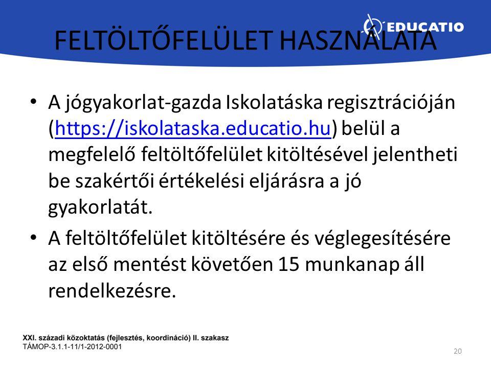 FELTÖLTŐFELÜLET HASZNÁLATA A jógyakorlat-gazda Iskolatáska regisztrációján (https://iskolataska.educatio.hu) belül a megfelelő feltöltőfelület kitöltésével jelentheti be szakértői értékelési eljárásra a jó gyakorlatát.https://iskolataska.educatio.hu A feltöltőfelület kitöltésére és véglegesítésére az első mentést követően 15 munkanap áll rendelkezésre.