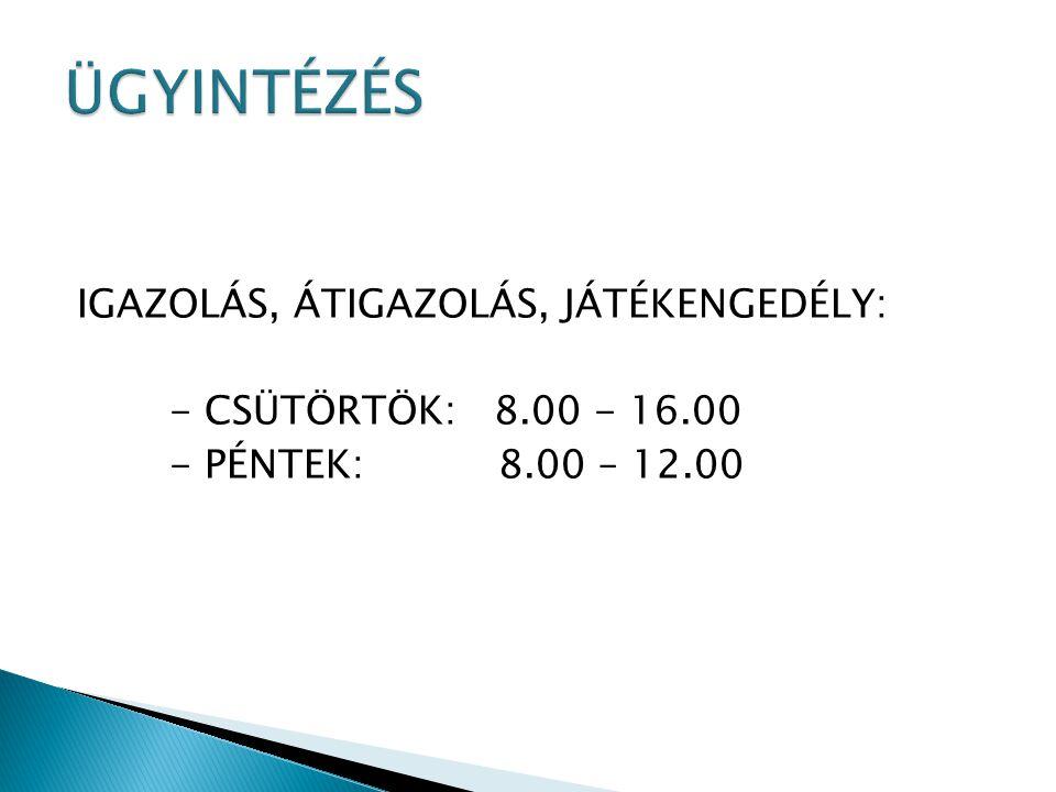 IGAZOLÁS, ÁTIGAZOLÁS, JÁTÉKENGEDÉLY: - CSÜTÖRTÖK: 8.00 - 16.00 - PÉNTEK: 8.00 – 12.00