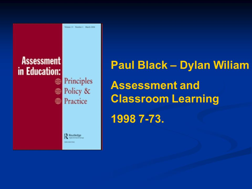 Paul Black – Dylan Wiliam Assessment and Classroom Learning 1998 7-73.