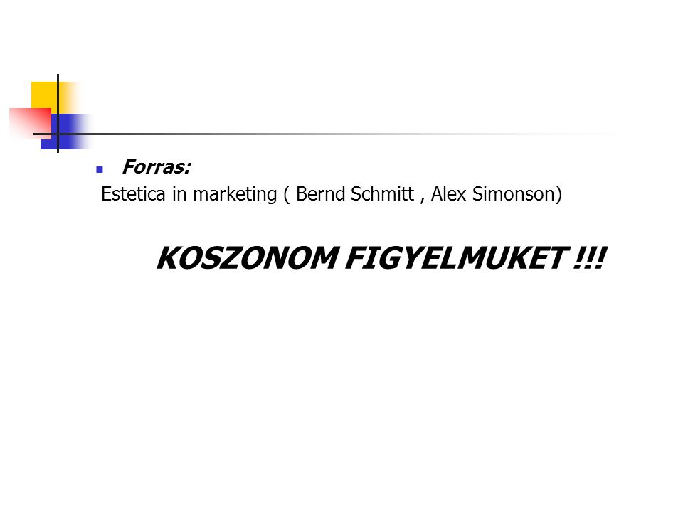 Forras: Estetica in marketing ( Bernd Schmitt, Alex Simonson) KOSZONOM FIGYELMUKET !!!