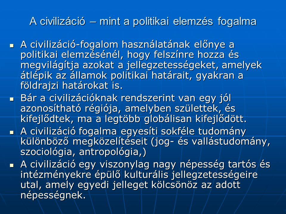 A civilizáció – mint a politikai elemzés fogalma A civilizáció-fogalom használatának előnye a politikai elemzésénél, hogy felszínre hozza és megvilágí