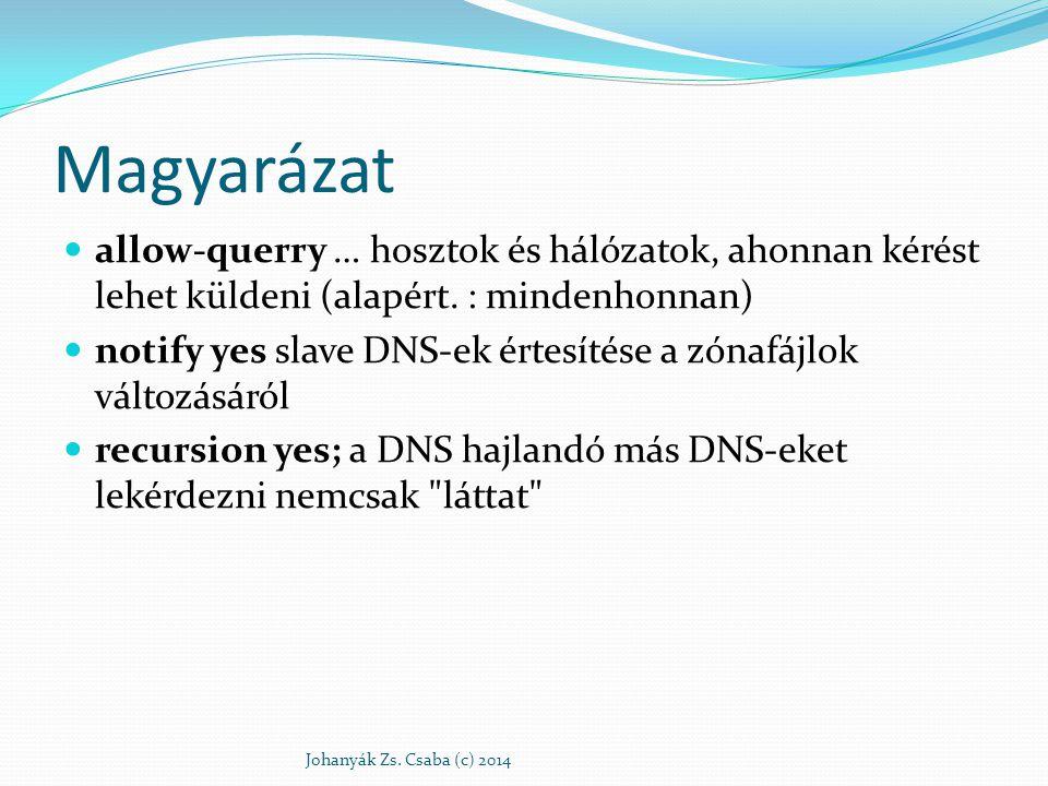 Caching-only NS Alapból egy caching-only típusú DNS-ként működik Elegendő a forwarders részben megadni az ISP névszervereit Majd újraindítani a szervert /etc/init.d/bind9 restart Johanyák Zs.