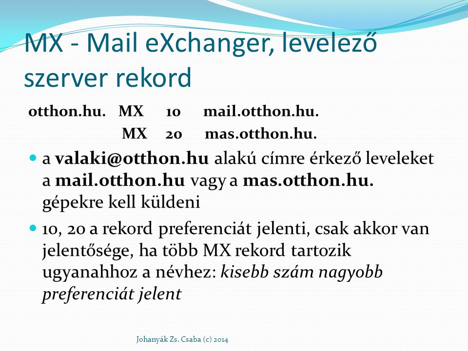 MX - Mail eXchanger, levelező szerver rekord otthon.hu. MX 10 mail.otthon.hu. MX 20 mas.otthon.hu. a valaki@otthon.hu alakú címre érkező leveleket a m