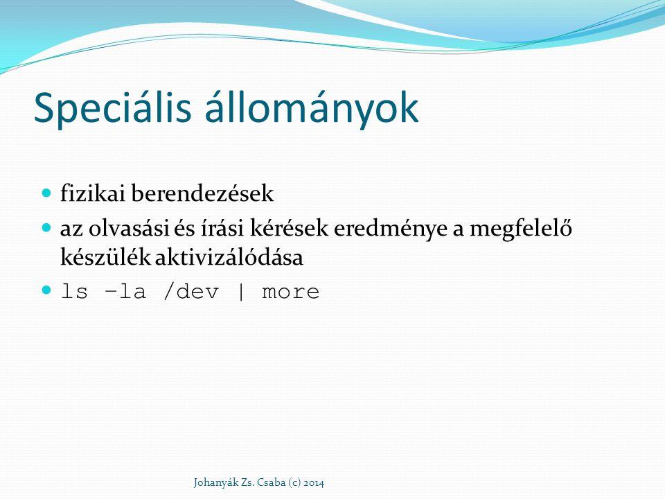 Speciális állományok fizikai berendezések az olvasási és írási kérések eredménye a megfelelő készülék aktivizálódása ls –la /dev | more Johanyák Zs. C
