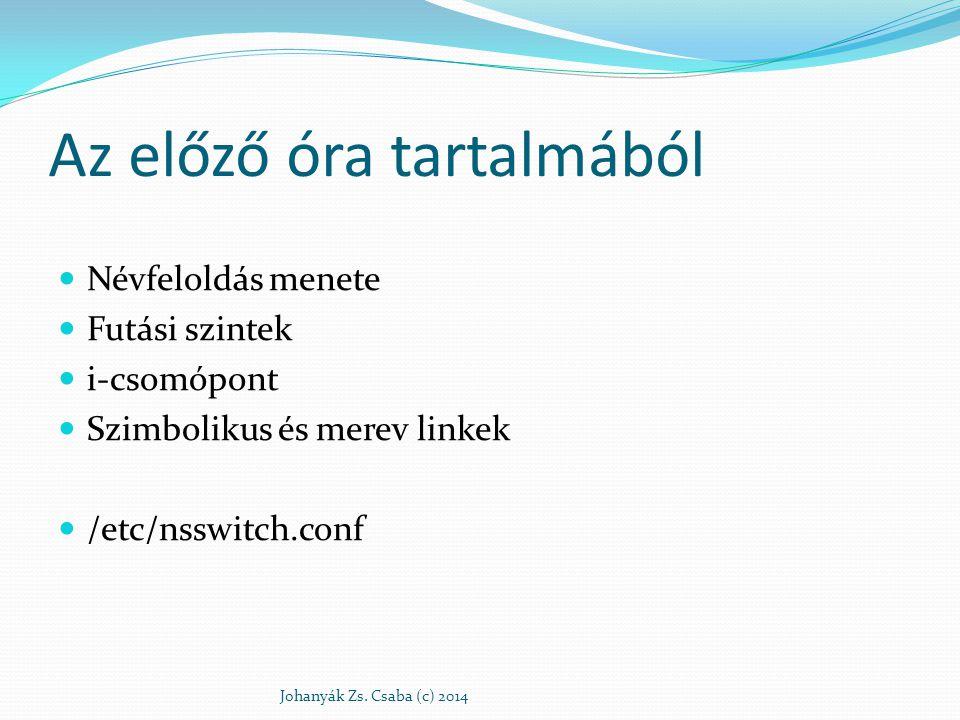 Az előző óra tartalmából Névfeloldás menete Futási szintek i-csomópont Szimbolikus és merev linkek /etc/nsswitch.conf Johanyák Zs. Csaba (c) 2014