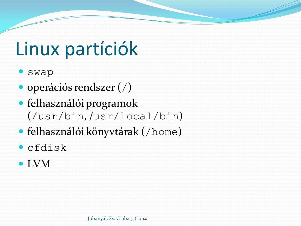 Linux partíciók swap operációs rendszer ( / ) felhasználói programok ( /usr/bin, / usr/local/bin ) felhasználói könyvtárak ( /home ) cfdisk LVM Johany