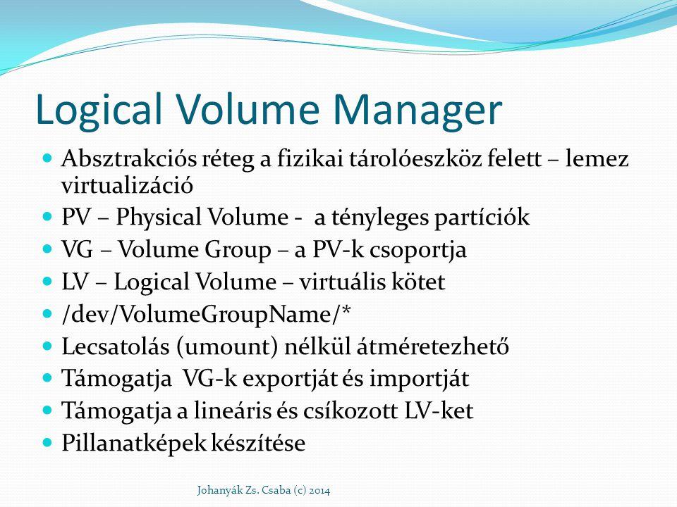 Logical Volume Manager Absztrakciós réteg a fizikai tárolóeszköz felett – lemez virtualizáció PV – Physical Volume - a tényleges partíciók VG – Volume