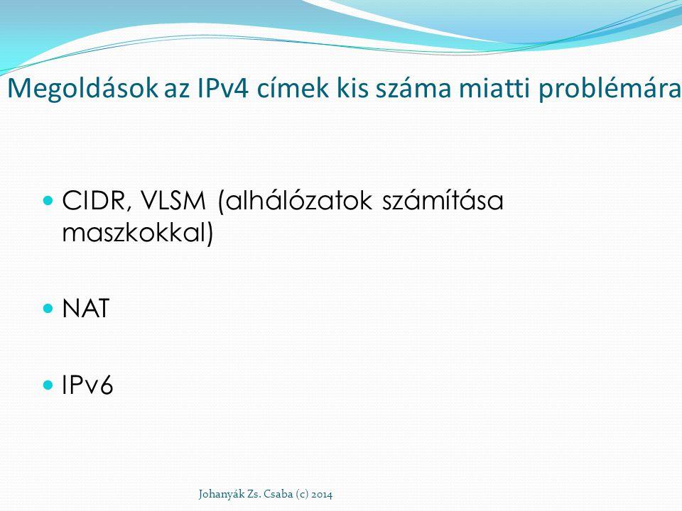 Megoldások az IPv4 címek kis száma miatti problémára CIDR, VLSM (alhálózatok számítása maszkokkal) NAT IPv6 Johanyák Zs. Csaba (c) 2014