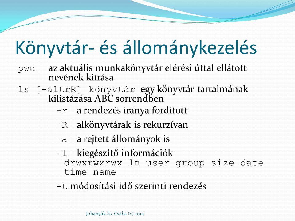 mkdir [elérési_út/]könyvtár egy új könyvtár létrehozása mkdir –p./elso/masodik létrehozza az elso könyvtárat is cd [elérési_út/]könyvtár könyvtárváltás ln -s állománynév keresztkapcsolatnév keresztkapcsolat létrehozása -s szimbolikus keresztkapcsolat cat állomány1 [...állományN] állományok összefűzése: cat állomány1 állomány2 > állomány3 állomány kiíratása: cat állomány új állomány létrehozása: cat > állomány + Johanyák Zs.