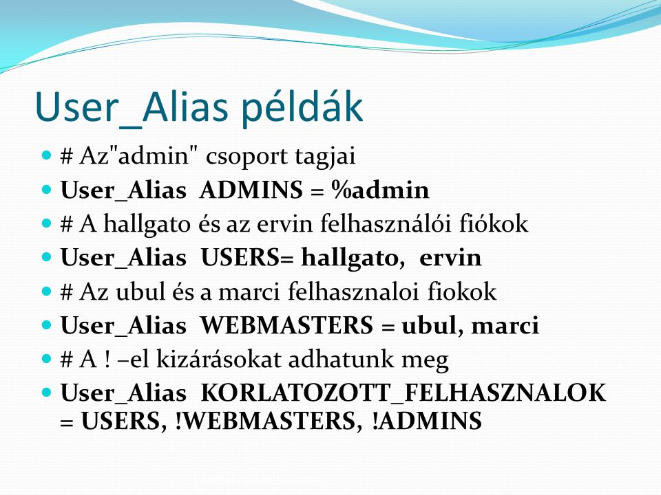 Runas_Alias példák # A #UID egy felhasználói azonosító szám Runas_Alias ROOT = #0 (nulla) Runas_Alias ADMINS = %admin, root Johanyák Zs.