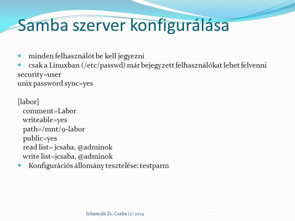 Felhasználókezelés smbpasswd -a felhasználónév felhasználó felvétele + jelszóváltoztatás smbpasswd -x felhasználónév felhasználó törlése smbpasswd -d felhasználónév felhasználó tiltása smbpasswd -e felhasználónév felhasználó engedélyezése Felhasználói adatbázisok: /var/lib/samba Johanyák Zs.