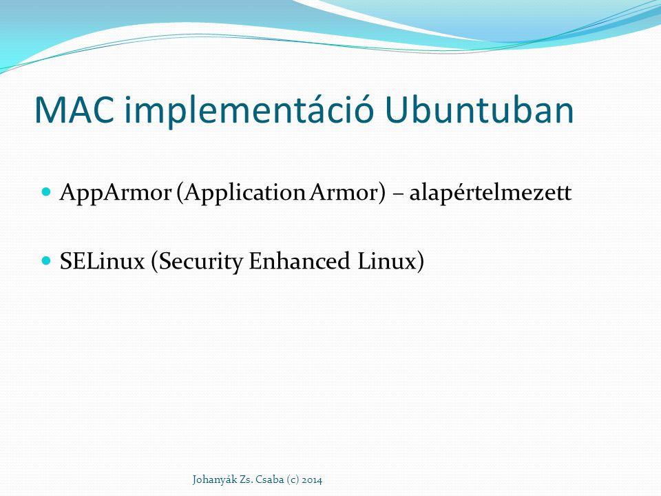 AppArmor Név alapú MAC-et megvalósító biztonsági modul Immunix majd Novell fejlesztés (2007-ig) Elsősorban hálózati alkalmazások védelmére: www, ftp, Samba, CUPS, dhcpkliens Szabályozás biztonsági házirendekkel Csomagok: apparmor, apparmor-utils, apparmor-profiles sudo apt-get install apparmor apparmor- utils apparmor-profiles Minden a szabályozás alá tartozó alkalmazáshoz egy profil állomány (biztonsági házirend) Johanyák Zs.