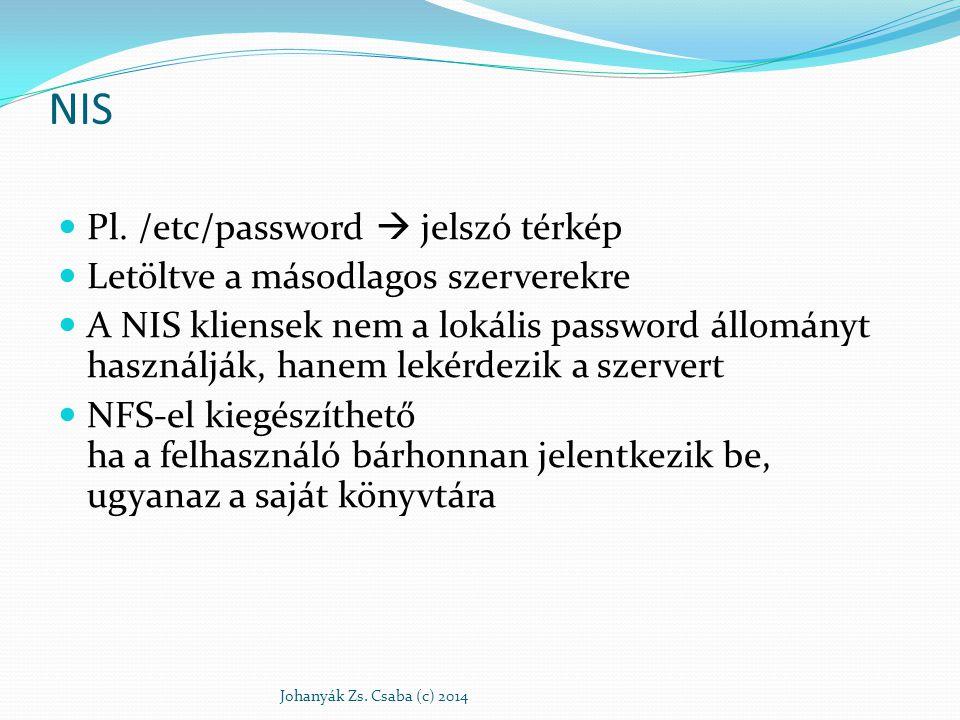 NIS térképek Minden szöveges konfigurációs állományból egy bináris adatbázis-állomány Tartomány /var/yp/ és /var/yp/tartománynév/ 2 mező: kulcs és érték Egy keresett adathoz 3 információ szükséges: tartománynév (NIS-gyakorlat), térképnév (passwd.byname), kulcs (geza) Johanyák Zs.