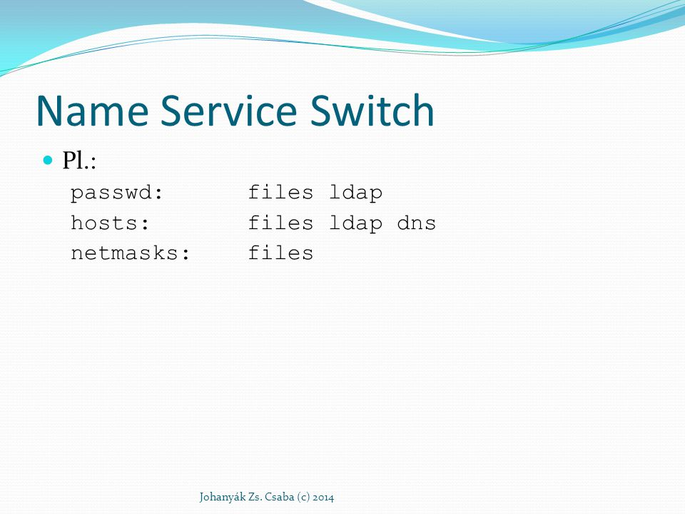 Name Service Switch Pl.: passwd:files ldap hosts:files ldap dns netmasks:files Johanyák Zs. Csaba (c) 2014