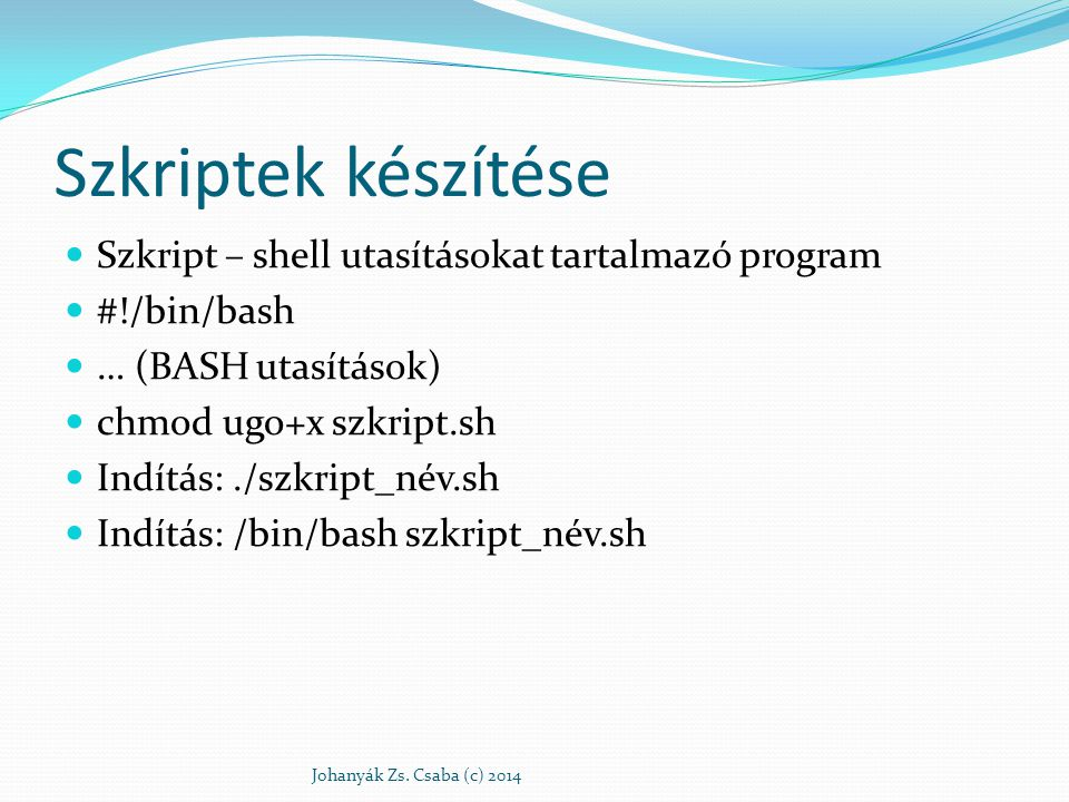Szkriptek készítése Szkript – shell utasításokat tartalmazó program #!/bin/bash … (BASH utasítások) chmod ugo+x szkript.sh Indítás:./szkript_név.sh In