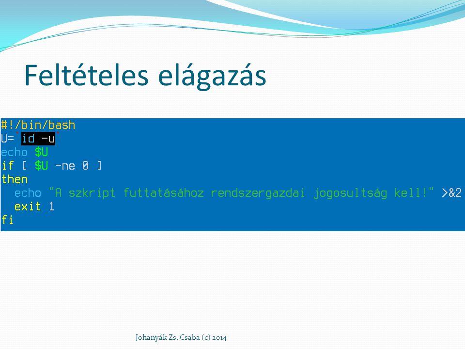 Feltételes elágazás if [ $a -gt 0 ] then echo A proba.txt megtalálható az aktuális könyvtárban elif [ $b -gt 0 ] then echo A proba.txt nem található meg az aktuális könyvtárban, de vannak más txt nevűek else echo A proba.txt nem található meg az aktuális könyvtárban fi Johanyák Zs.
