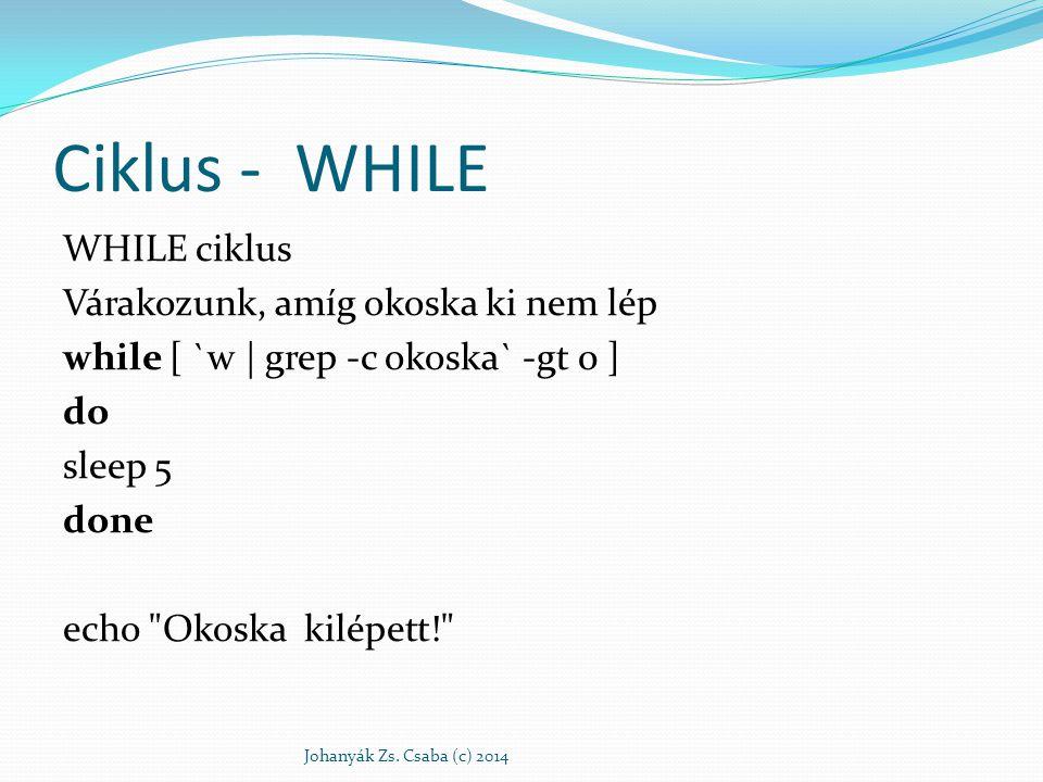 Ciklus - WHILE WHILE ciklus Várakozunk, amíg okoska ki nem lép while [ `w | grep -c okoska` -gt 0 ] do sleep 5 done echo