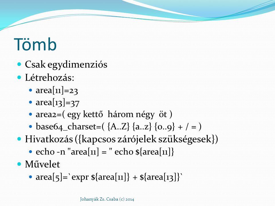 Tömb # A keresési útvonalakból egy tömböt csinál, aminek # minden eleme egy elérési út # A :-okat újsor jelekre cseréli Tomb=$(echo $PATH | tr : \n ) # Sorra veszi a tömb elemeit, és kiírja a képernyőre for var in $Tomb do echo $var done Johanyák Zs.