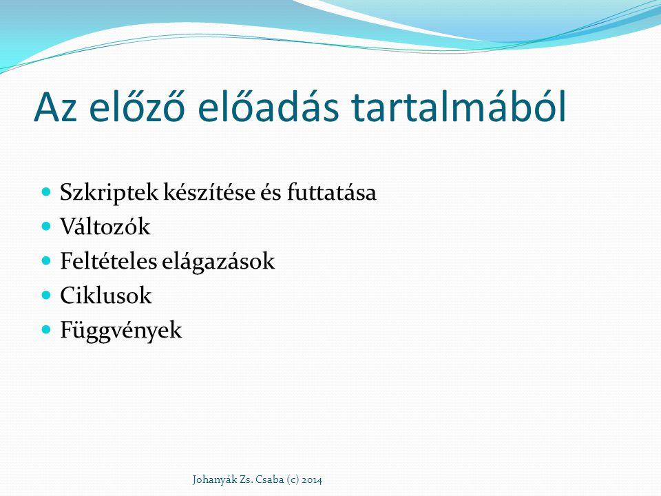 Az előző előadás tartalmából Szkriptek készítése és futtatása Változók Feltételes elágazások Ciklusok Függvények Johanyák Zs. Csaba (c) 2014