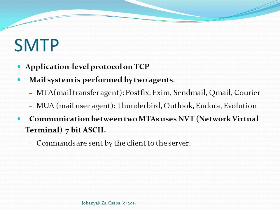 SMTP Application-level protocol on TCP Mail system is performed by two agents. – MTA(mail transfer agent): Postfix, Exim, Sendmail, Qmail, Courier – M