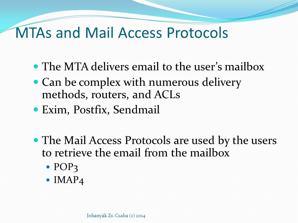 MTAs and Mail Access Protocols The MTA delivers email to the user's mailbox Can be complex with numerous delivery methods, routers, and ACLs Exim, Pos