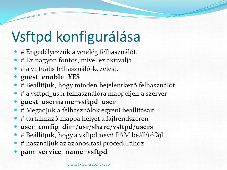 Vsftpd konfigurálása # Beállítjuk, hogy mindenki csak a saját # könyvtárján belül mozoghasson chroot_local_user=YES # Itt adhatjuk meg az ftp root könyvtárat, # de mi most elővigyázatossági okokból az local_root=/usr/share/vsftpd/empty # Engedélyezzük az SSL támogatást ssl_enable=YES Johanyák Zs.