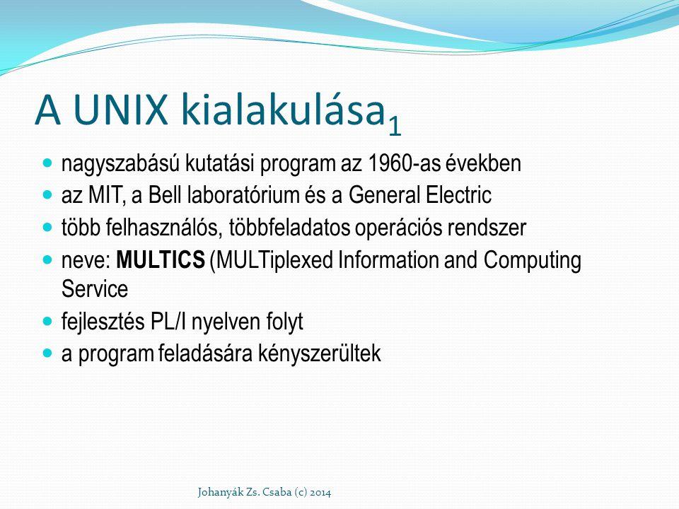 A UNIX kialakulása 2 Ken Thompson: MULTICS egyszerűsített változata PDP-7 számítógépre Szolgáltatások: állomány és file kezelés folyamatkezelő alrendszer segédprogramok Elnevezés (Brian Kernighan) : eunuch multics, UNICS (U N iplexed Information and Computing Service) 1971 PDP-11-re, még teljesen assembly 1973-ban C-re átültetve Johanyák Zs.