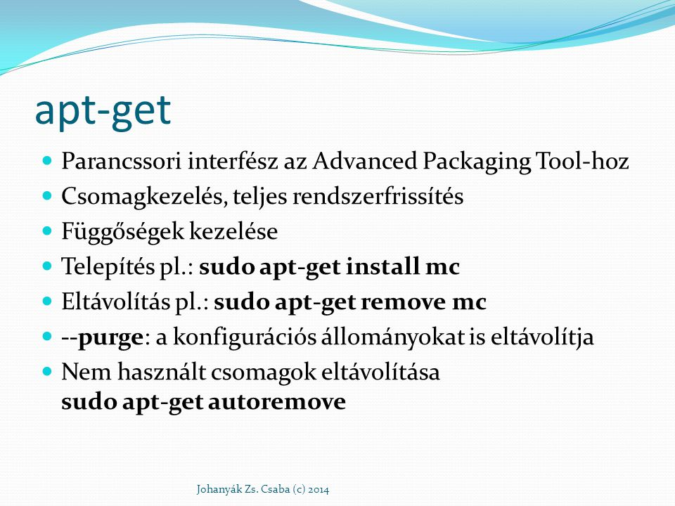 Frissítés A rendelkezésre álló csomagok listájának lokális másolatát sudo apt-get update A már telepített csomagok frissítése a legújabb változatra sudo apt-get upgrade Disztribúció frissítés sudo apt-get dist-upgrade Naplózás: /var/log/dpkg.log Johanyák Zs.