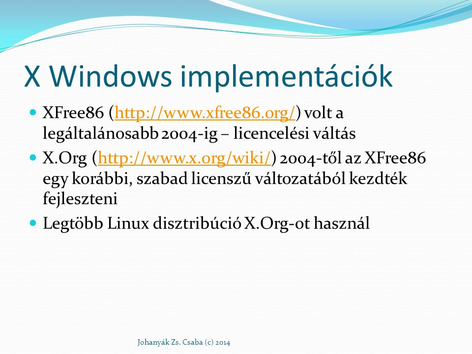 Linux desktopok http://en.wikipedia.org/wiki/Desktop_environment KDE (jelenleg: 4.14) K Desktop Environment Matthias Ettrich Tübing-i egyetemi hallgató http://www.kde.org GNOME (jelenleg: 3.12) GNU Network Object Model Environment – 1997 augusztus http://www.gnome.org Unity (jelenleg: 7.2.0) Grafikus shell https://unity.ubuntu.com/projects/unity/ http://en.wikipedia.org/wiki/Unity_(user_interface) Johanyák Zs.