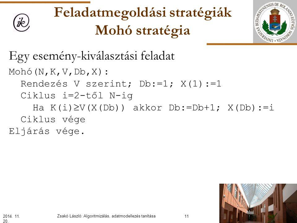 Feladatmegoldási stratégiák Mohó stratégia Egy esemény-kiválasztási feladat Mohó(N,K,V,Db,X): Rendezés V szerint; Db:=1; X(1):=1 Ciklus i=2-től N-ig Ha K(i)  V(X(Db)) akkor Db:=Db+1; X(Db):=i Ciklus vége Eljárás vége.