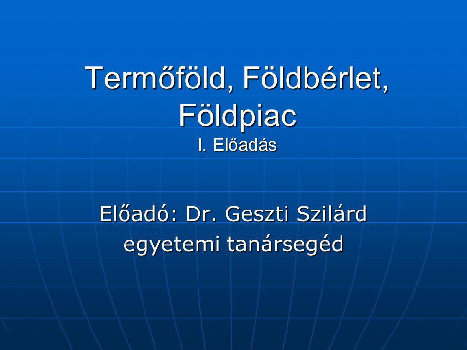 Termőföld, Földbérlet, Földpiac I. Előadás Előadó: Dr. Geszti Szilárd egyetemi tanársegéd