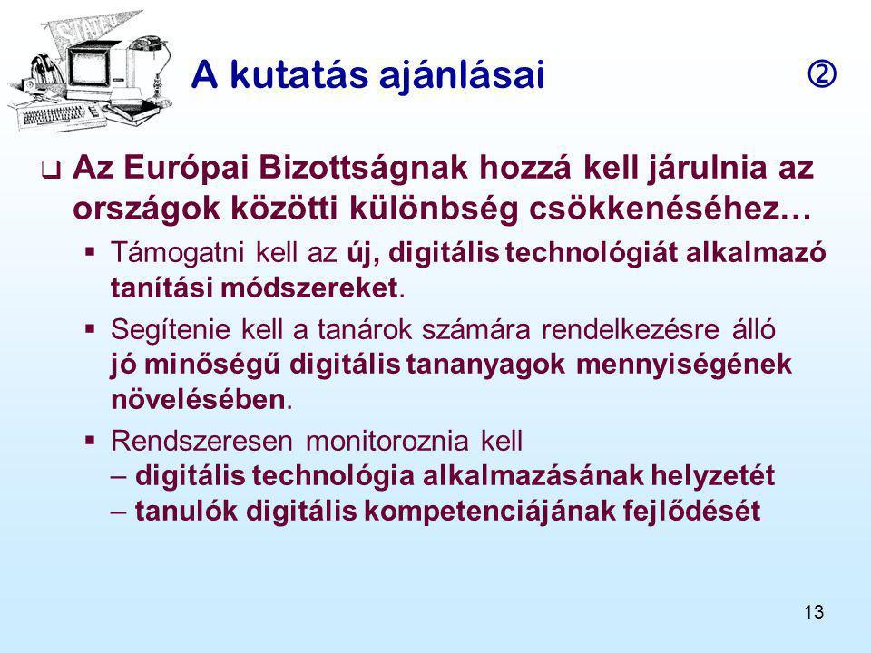 13 A kutatás ajánlásai   Az Európai Bizottságnak hozzá kell járulnia az országok közötti különbség csökkenéséhez…  Támogatni kell az új, digitális technológiát alkalmazó tanítási módszereket.