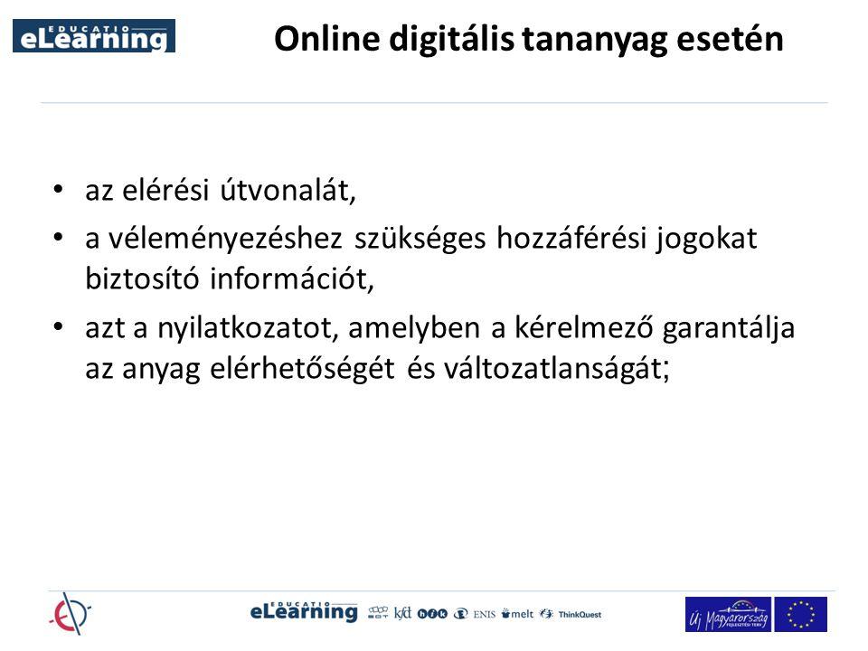 Online digitális tananyag esetén az elérési útvonalát, a véleményezéshez szükséges hozzáférési jogokat biztosító információt, azt a nyilatkozatot, amelyben a kérelmező garantálja az anyag elérhetőségét és változatlanságát ;