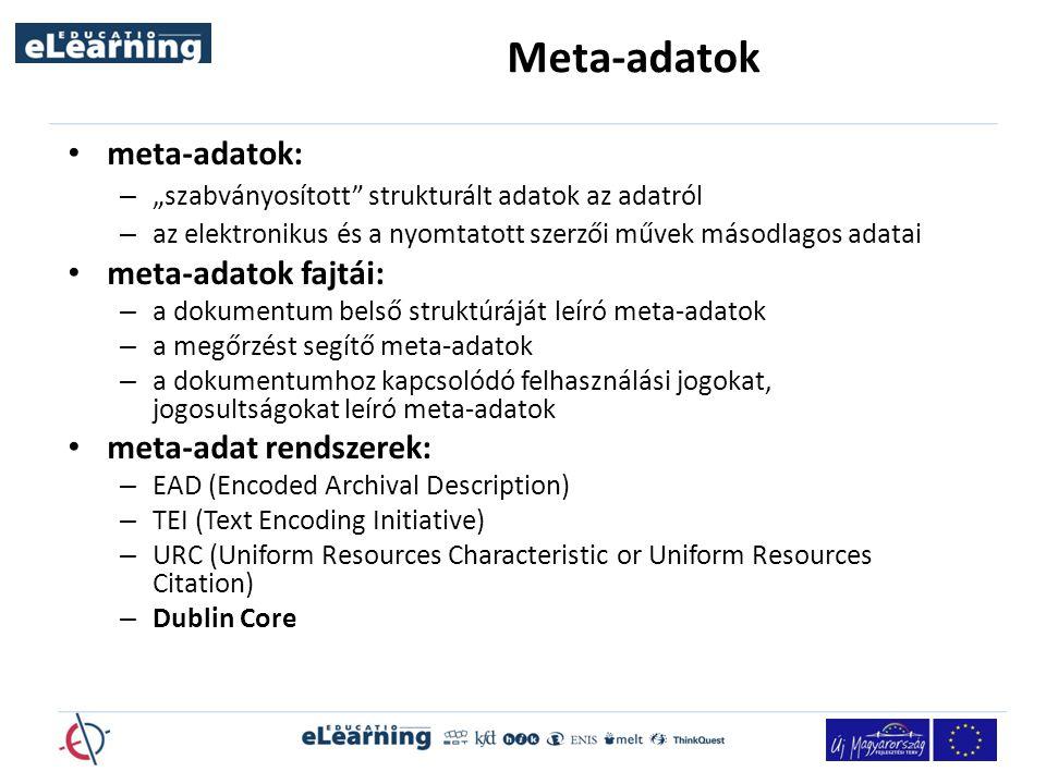 """Meta-adatok meta-adatok: – """"szabványosított strukturált adatok az adatról – az elektronikus és a nyomtatott szerzői művek másodlagos adatai meta-adatok fajtái: – a dokumentum belső struktúráját leíró meta-adatok – a megőrzést segítő meta-adatok – a dokumentumhoz kapcsolódó felhasználási jogokat, jogosultságokat leíró meta-adatok meta-adat rendszerek: – EAD (Encoded Archival Description) – TEI (Text Encoding Initiative) – URC (Uniform Resources Characteristic or Uniform Resources Citation) – Dublin Core"""