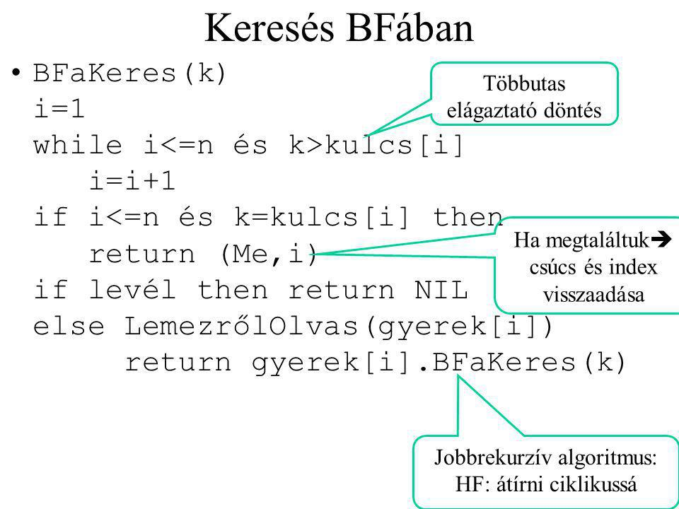 Keresés BFában BFaKeres(k) i=1 while i kulcs[i] i=i+1 if i<=n és k=kulcs[i] then return (Me,i) if levél then return NIL else LemezrőlOlvas(gyerek[i]) return gyerek[i].BFaKeres(k) Jobbrekurzív algoritmus: HF: átírni ciklikussá Többutas elágaztató döntés Ha megtaláltuk  csúcs és index visszaadása