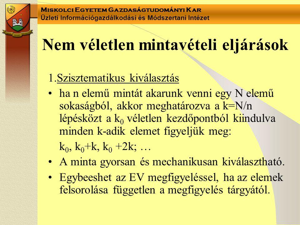 Miskolci Egyetem Gazdaságtudományi Kar Üzleti Információgazdálkodási és Módszertani Intézet Nem véletlen mintavételi eljárások 1.Szisztematikus kiválasztás ha n elemű mintát akarunk venni egy N elemű sokaságból, akkor meghatározva a k=N/n lépésközt a k 0 véletlen kezdőpontból kiindulva minden k-adik elemet figyeljük meg: k 0, k 0 +k, k 0 +2k; … A minta gyorsan és mechanikusan kiválasztható.