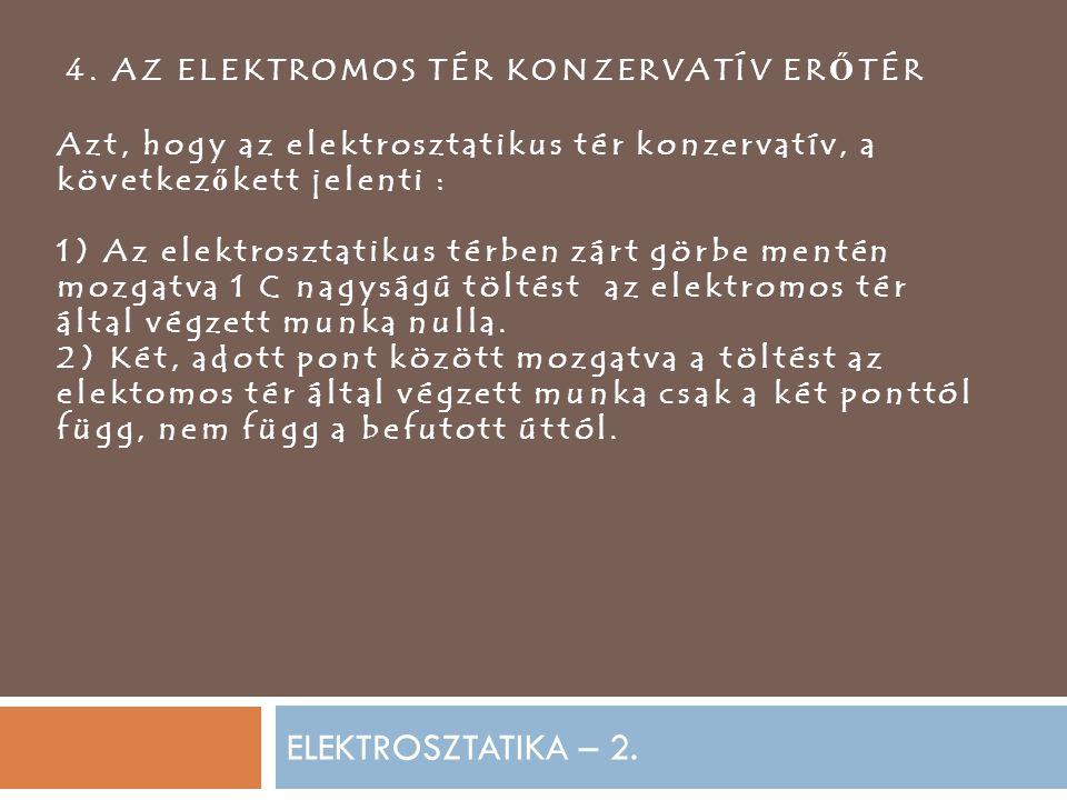 ELEKTROSZTATIKA – 2. 4. AZ ELEKTROMOS TÉR KONZERVATÍV ER Ő TÉR Azt, hogy az elektrosztatikus tér konzervatív, a következ ő kett jelenti : 1) Az elektr